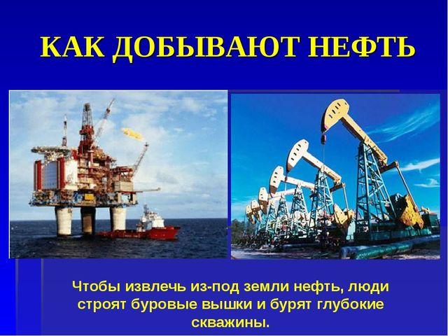 КАК ДОБЫВАЮТ НЕФТЬ Чтобы извлечь из-под земли нефть, люди строят буровые вышк...