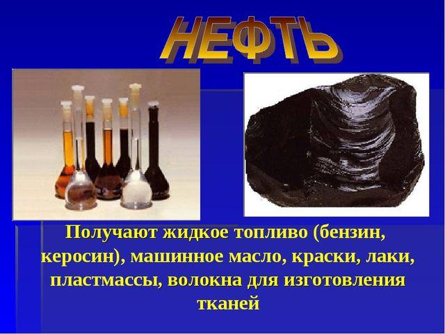 Получают жидкое топливо (бензин, керосин), машинное масло, краски, лаки, плас...