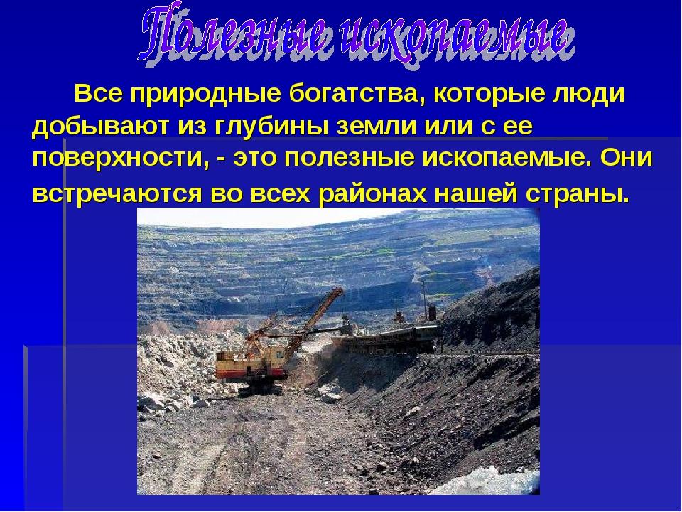 Все природные богатства, которые люди добывают из глубины земли или с ее пов...