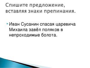 Иван Сусанин спасая царевича Михаила завёл поляков в непроходимые болота.