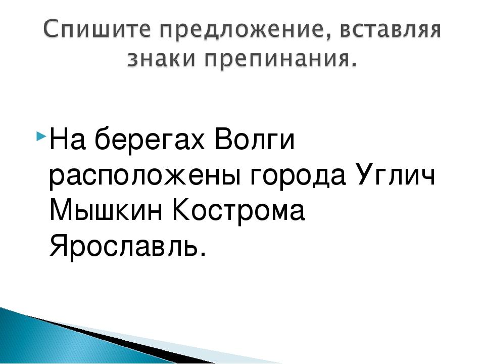 На берегах Волги расположены города Углич Мышкин Кострома Ярославль.