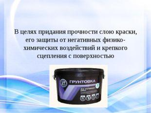 В целях придания прочности слою краски, его защиты от негативных физико-химич
