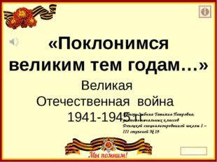 «Поклонимся великим тем годам…» Великая Отечественная война 1941-1945 гг. Авт