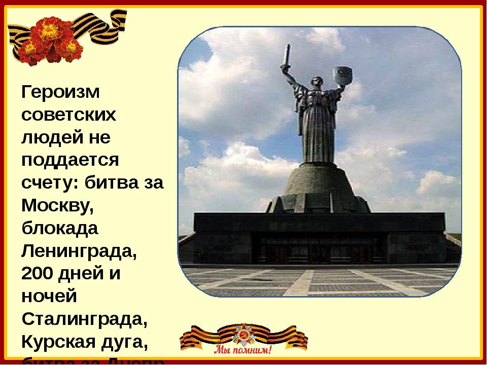 Героизм советских людей не поддается счету: битва за Москву, блокада Ленингр...