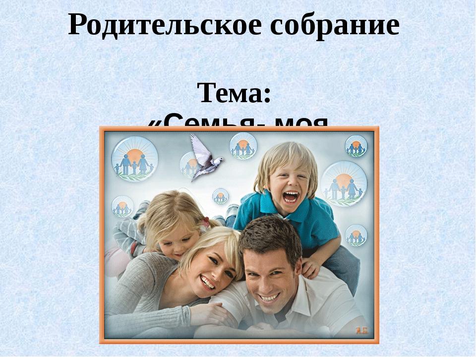 Родительское собрание Тема: «Семья- моя радость!»