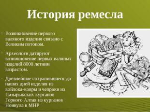 История ремесла Возникновение первого валяного изделия связано с Великим пото