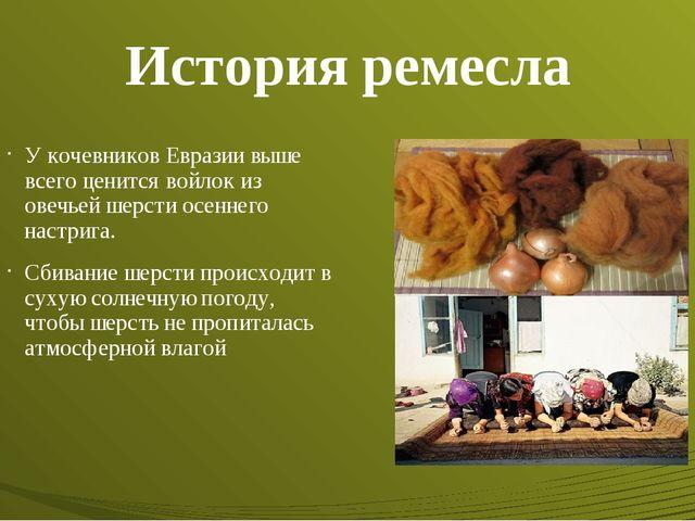 История ремесла У кочевников Евразии выше всего ценится войлок из овечьей шер...