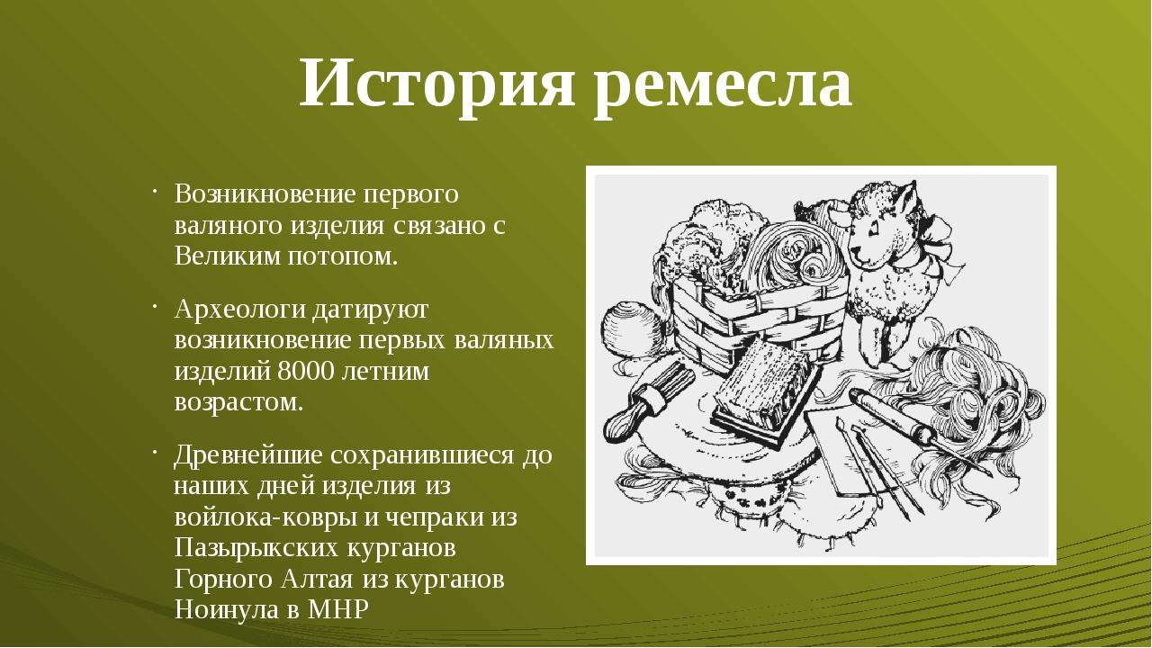 История ремесла Возникновение первого валяного изделия связано с Великим пото...