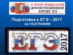 Подготовка к ЕГЭ – 2017 по ГЕОГРАФИИ