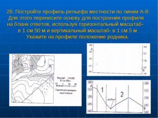 28. Постройте профиль рельефа местности по линии А-В. Для этого перенесите о