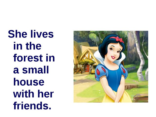 She lives in the forest in a small house with her friends.