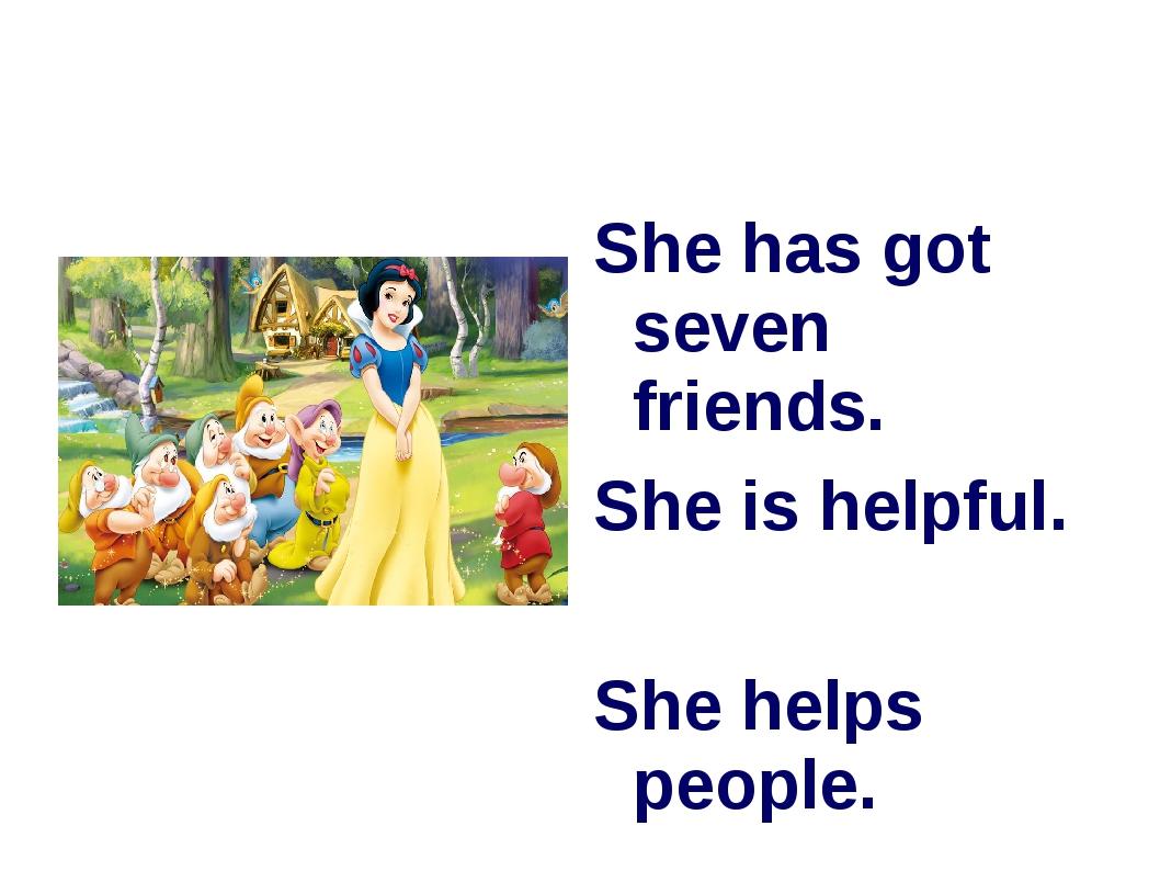 She has got seven friends. She is helpful. She helps people.