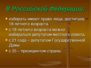 В Российской Федерации: избирать имеют право лица, достигшие 18-летнего возра