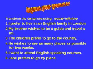 Transform the sentences using would+Infinitive 1 I prefer to live in an Engli