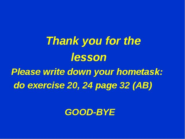 Thank you for the lesson Please write down your hometask: do exercise 20, 24...