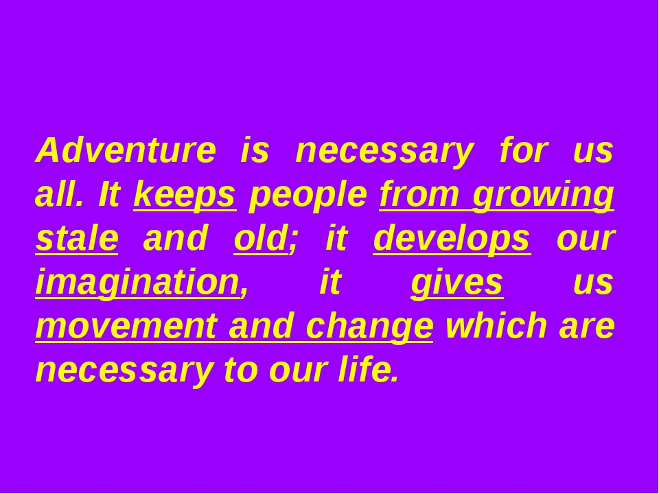 Adventure is necessary for us all. It keeps people from growing stale and old...