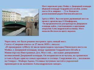 Мост пересекает реку Мойку у Дворцовой площади (бывшей площади Гвардейского ш