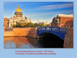 Самый широкий мост в городе – 97,3 метра. Он входит в ансамбль Исаакиевской п