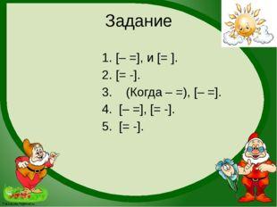 Задание 1. [– =], и [= ]. 2. [= -]. 3. (Когда – =), [– =]. 4. [– =], [= -]. 5