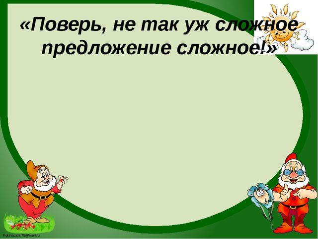 «Поверь, не так уж сложное предложение сложное!» FokinaLida.75@mail.ru