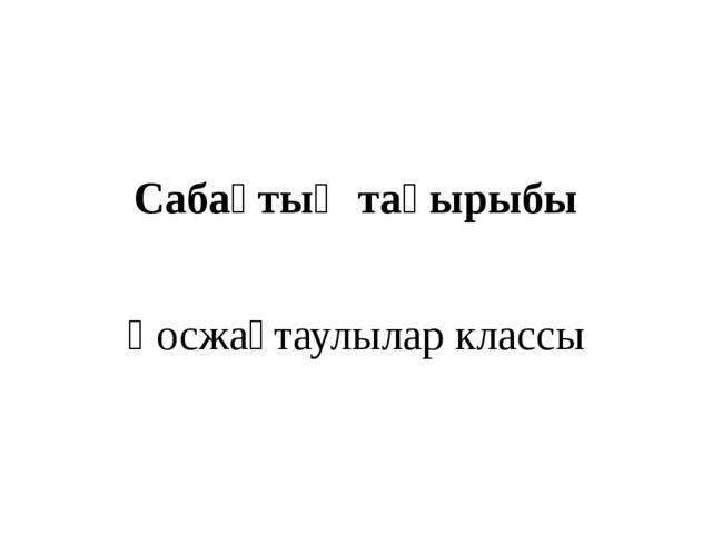 Сабақтың тақырыбы Қосжақтаулылар классы