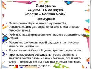 Тема урока: «Буква Я и ее звуки. Россия – Родина моя» . Цели урока: Познакоми