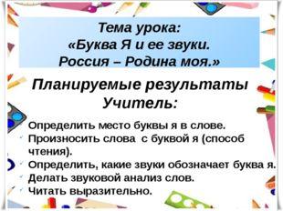 Тема урока: «Буква Я и ее звуки. Россия – Родина моя.» Планируемые результаты
