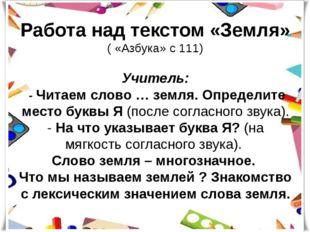 Работа над текстом «Земля» ( «Азбука» с 111) Учитель: - Читаем слово … земля.