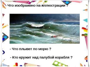 - Что изображено на иллюстрации ? - Что плывет по морю ? - Кто кружит над пал
