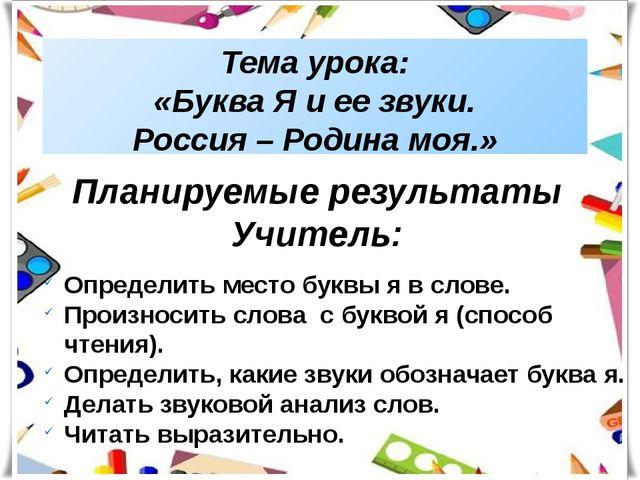 Тема урока: «Буква Я и ее звуки. Россия – Родина моя.» Планируемые результаты...