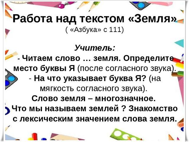 Работа над текстом «Земля» ( «Азбука» с 111) Учитель: - Читаем слово … земля....