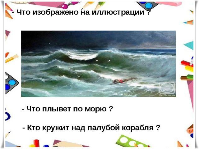 - Что изображено на иллюстрации ? - Что плывет по морю ? - Кто кружит над пал...