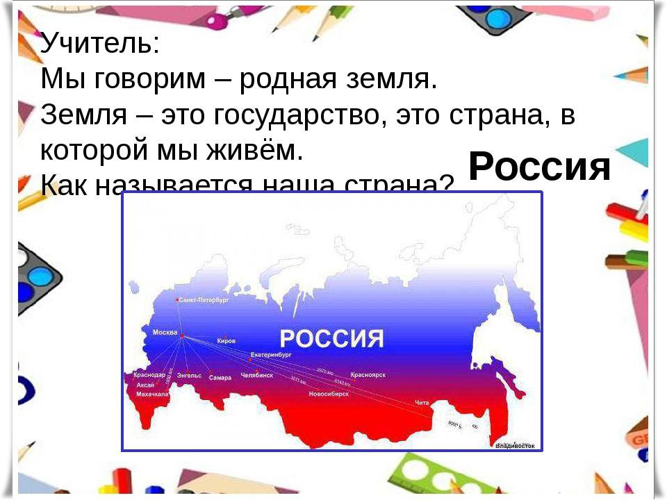Учитель: Мы говорим – родная земля. Земля – это государство, это страна, в ко...