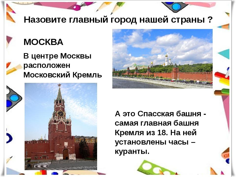 Назовите главный город нашей страны ? МОСКВА В центре Москвы расположен Моско...