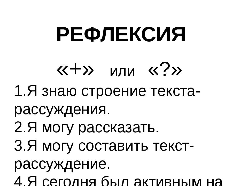 РЕФЛЕКСИЯ «+» или «?» 1.Я знаю строение текста-рассуждения. 2.Я могу рассказа...