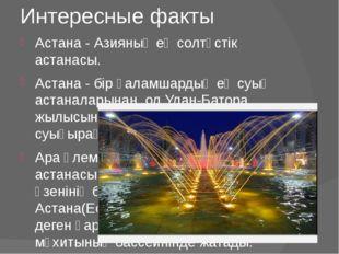 Интересные факты Астана - Азияның ең солтүстік астанасы. Астана - бір ғаламша