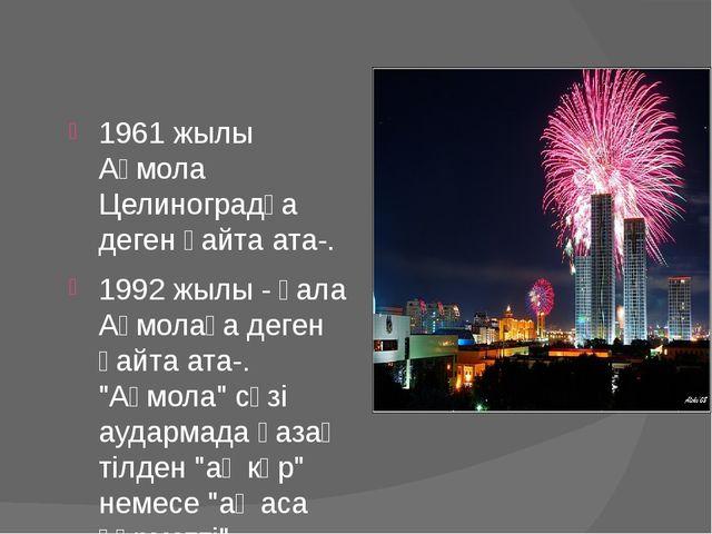 1961 жылы Ақмола Целиноградқа деген қайта ата-. 1992 жылы - қала Ақмолаға де...