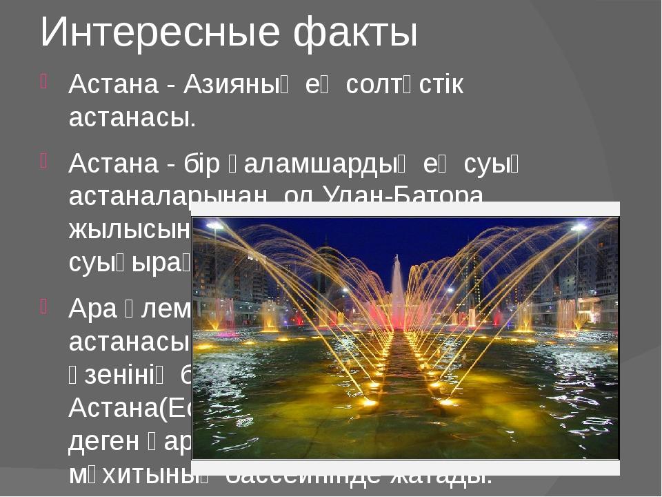 Интересные факты Астана - Азияның ең солтүстік астанасы. Астана - бір ғаламша...