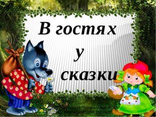 В гостях у сказки Подготовила Головчанская Ж. Ю. воспитатель МБДОУ Д\С №17