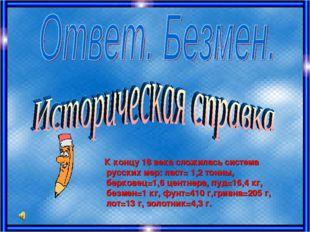 К концу 18 века сложилась система русских мер: ласт= 1,2 тонны, берковец=1,6