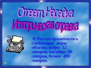 В России применялись следующие меры объема: ведро- 12 литров, насадка- 30 ли
