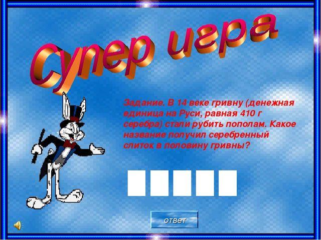 Задание. В 14 веке гривну (денежная единица на Руси, равная 410 г серебра) ст...
