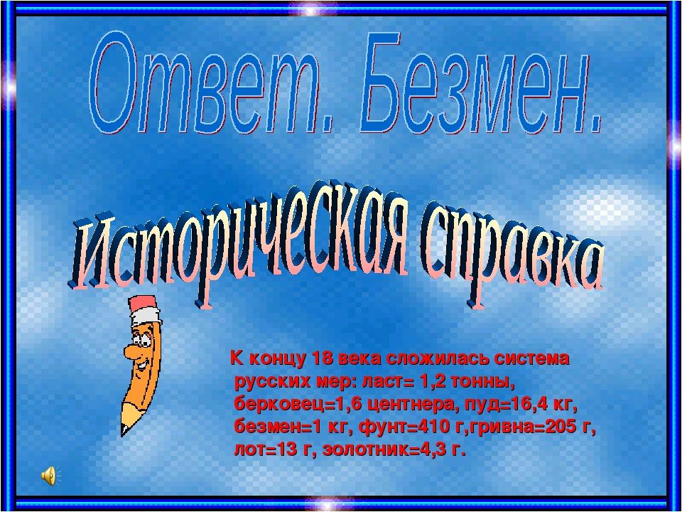 К концу 18 века сложилась система русских мер: ласт= 1,2 тонны, берковец=1,6...