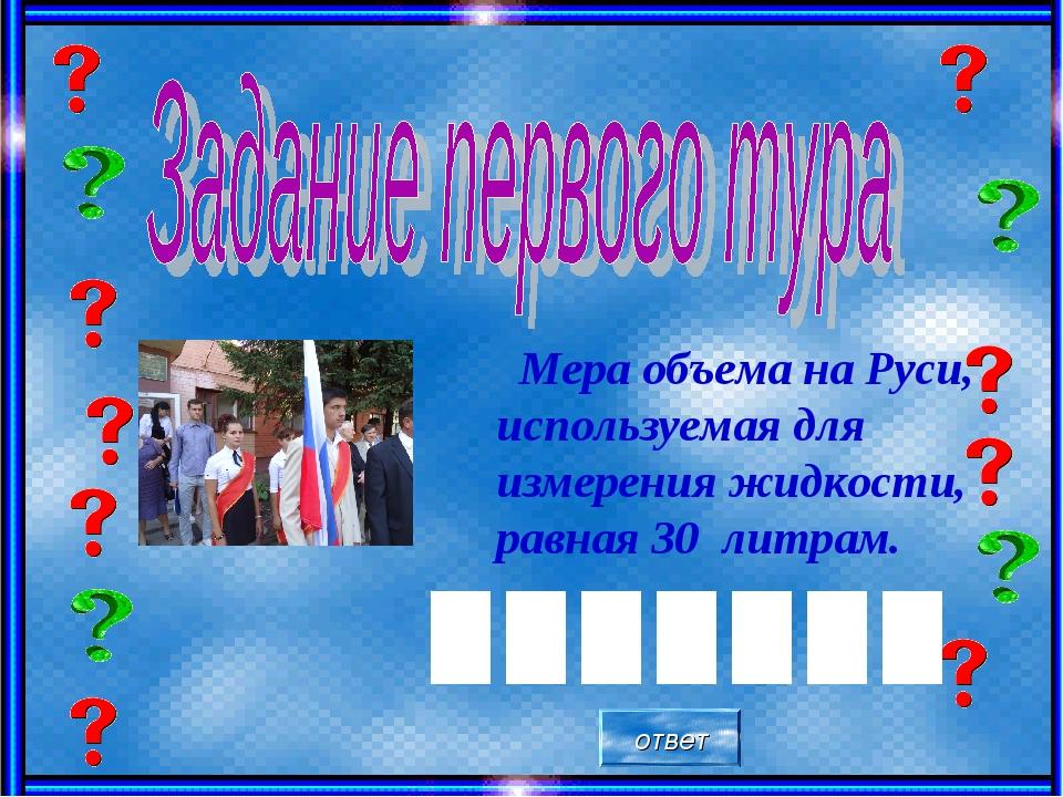 Мера объема на Руси, используемая для измерения жидкости, равная 30 литрам....