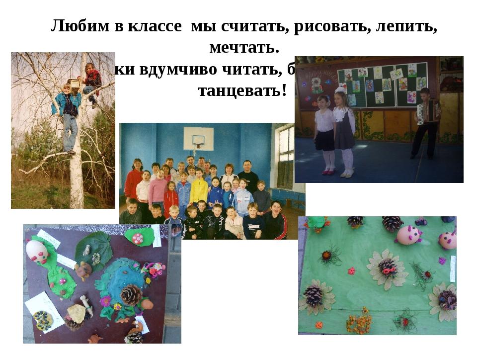 Любим в классе мы считать, рисовать, лепить, мечтать. Книжки вдумчиво читать,...