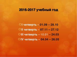 2016-2017 учебный год I четверть – 01.09 – 28.10 II четверть – 07.11 – 27.12