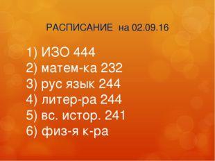 РАСПИСАНИЕ на 02.09.16 1) ИЗО 444 2) матем-ка 232 3) рус язык 244 4) литер