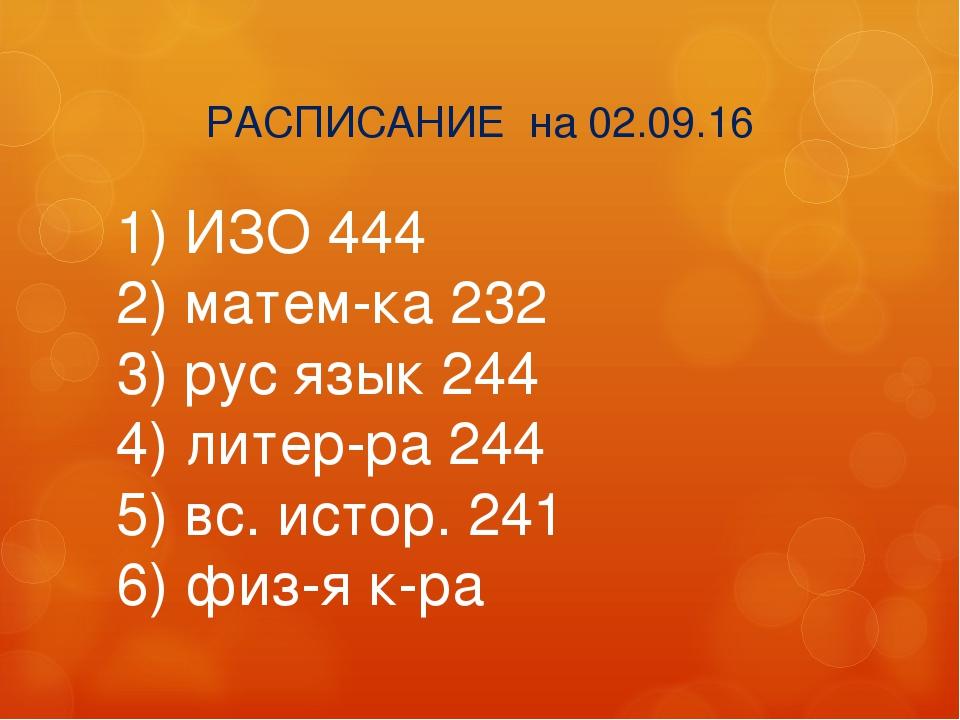 РАСПИСАНИЕ на 02.09.16 1) ИЗО 444 2) матем-ка 232 3) рус язык 244 4) литер...
