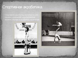 Спортивная акробатика. Спортивная акробатика включает в себя три группы упраж