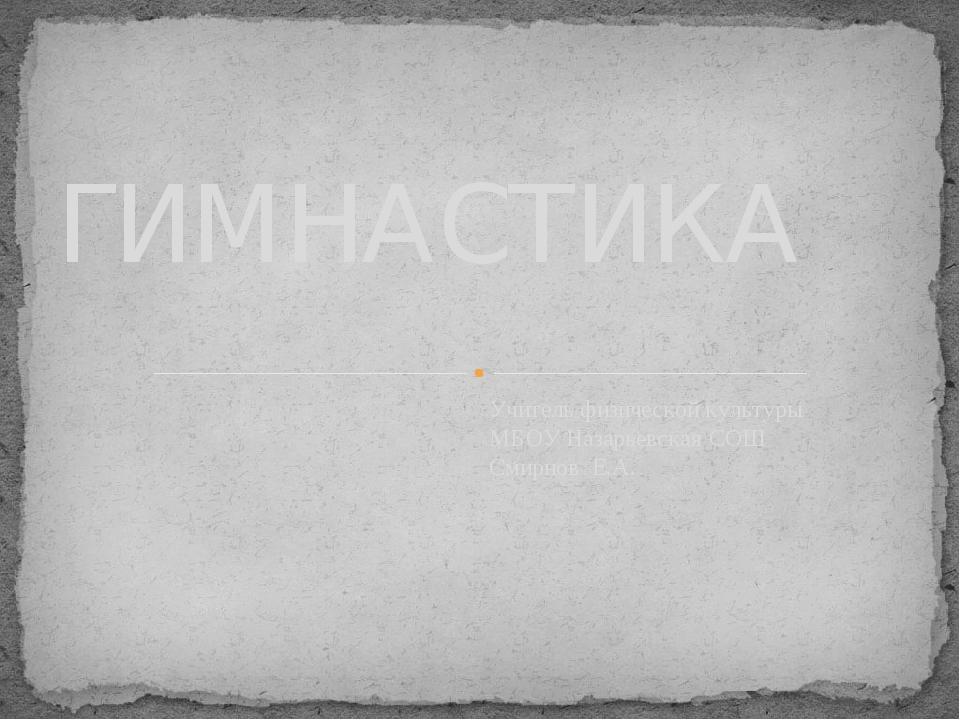 Учитель физической культуры МБОУ Назарьевская СОШ Смирнов Е.А. ГИМНАСТИКА